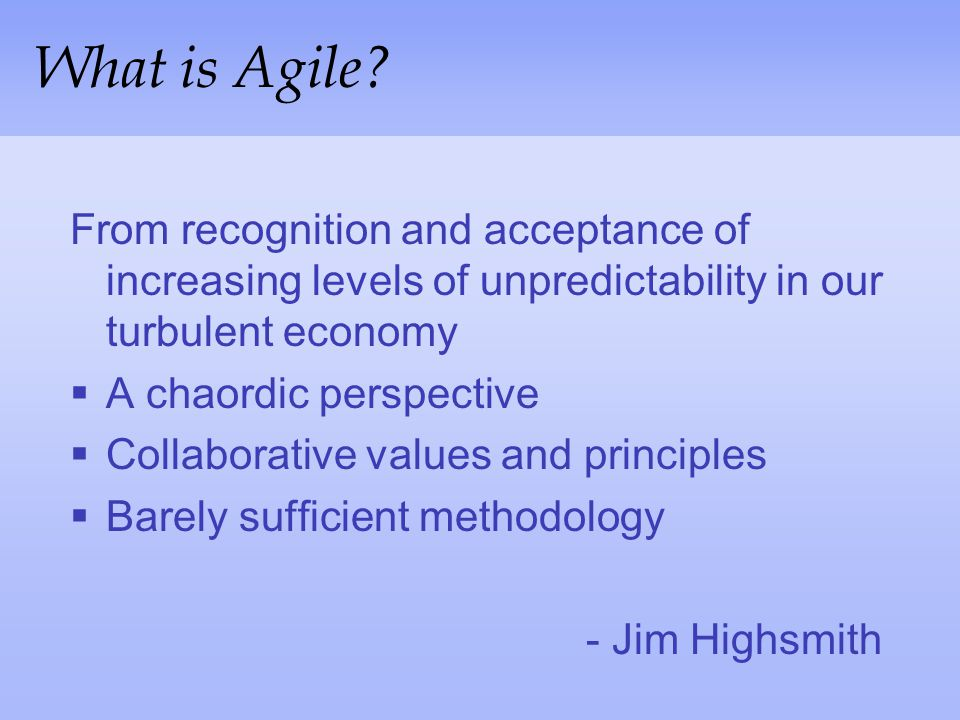 What is Agile From recognition and acceptance of increasing levels of unpredictability in our turbulent economy.