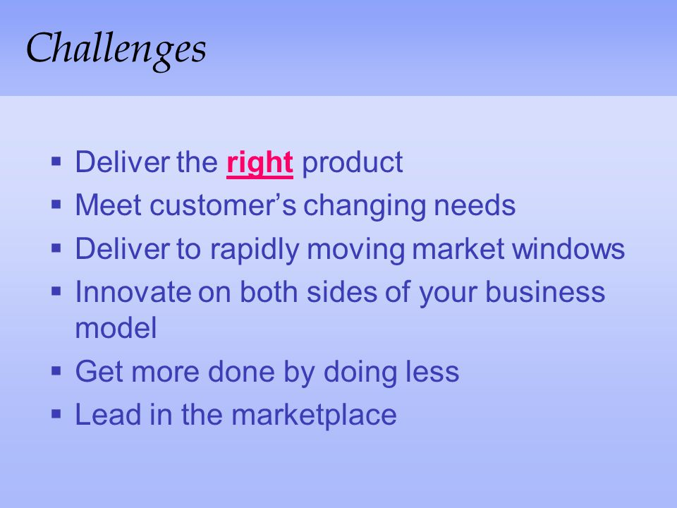 Challenges Deliver the right product Meet customer's changing needs
