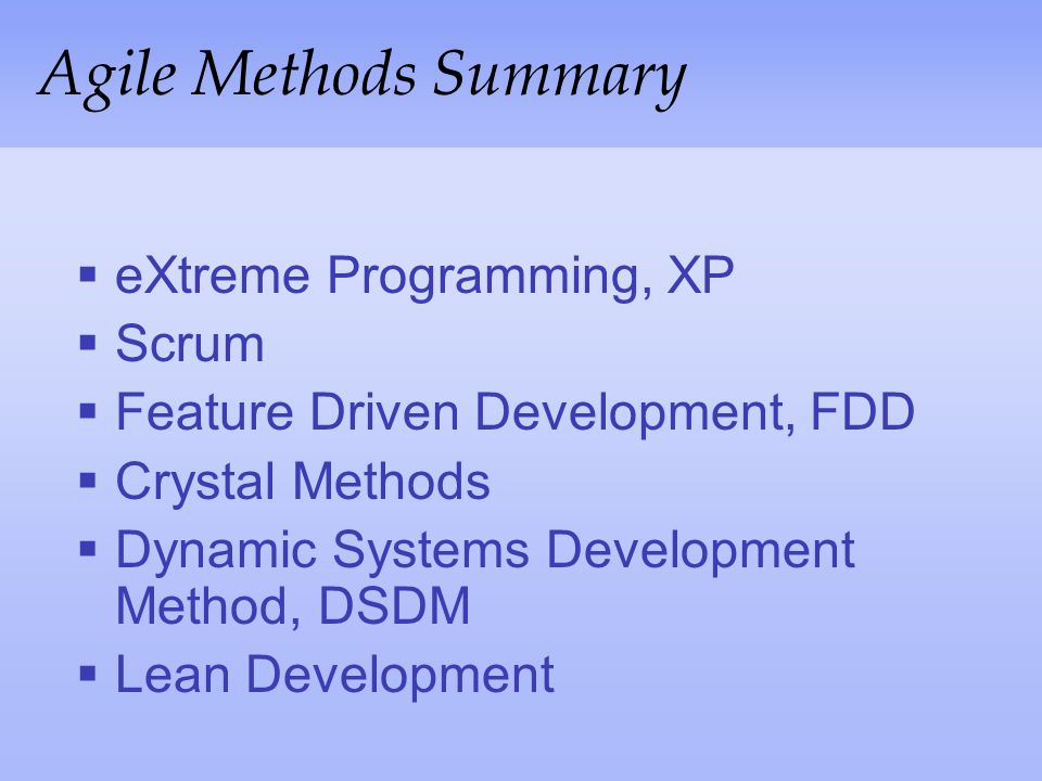Agile Methods Summary eXtreme Programming, XP Scrum