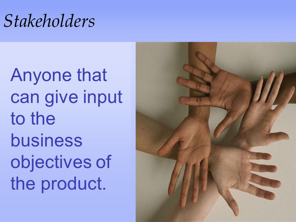 Stakeholders Anyone that can give input to the business objectives of the product.