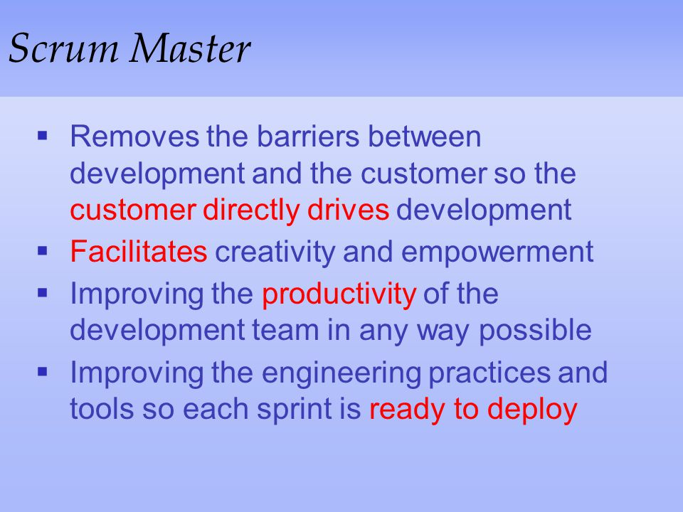 Scrum Master Removes the barriers between development and the customer so the customer directly drives development.
