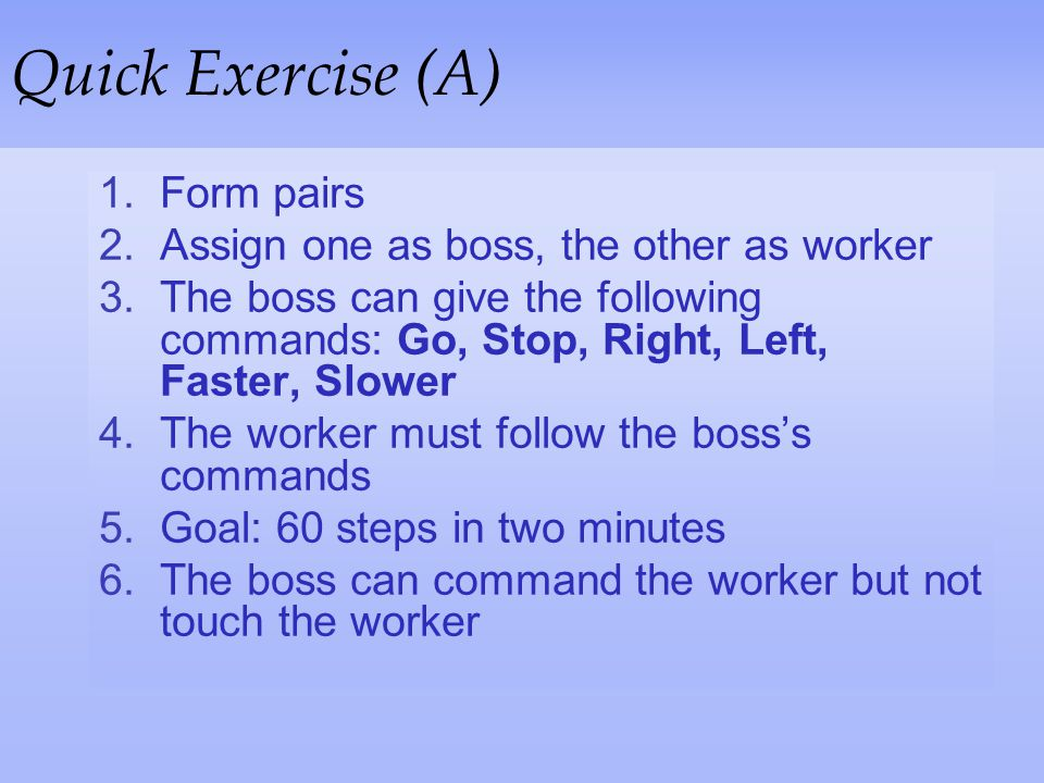 Quick Exercise (A) Form pairs Assign one as boss, the other as worker