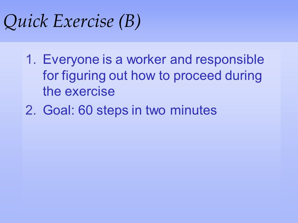 Quick Exercise (B) Everyone is a worker and responsible for figuring out how to proceed during the exercise.