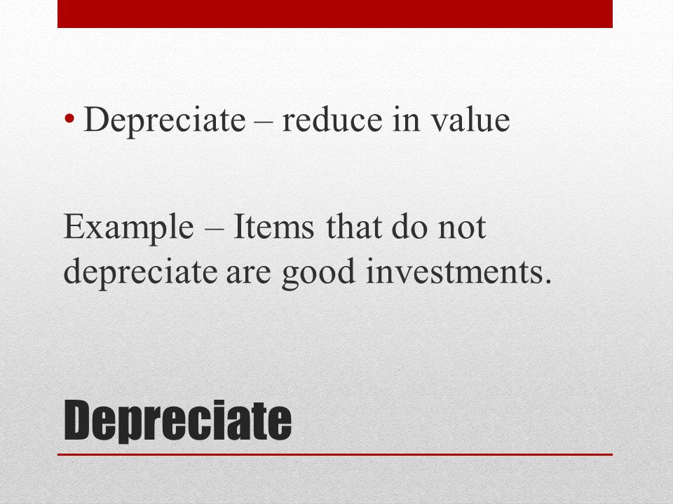 Depreciate Depreciate – reduce in value