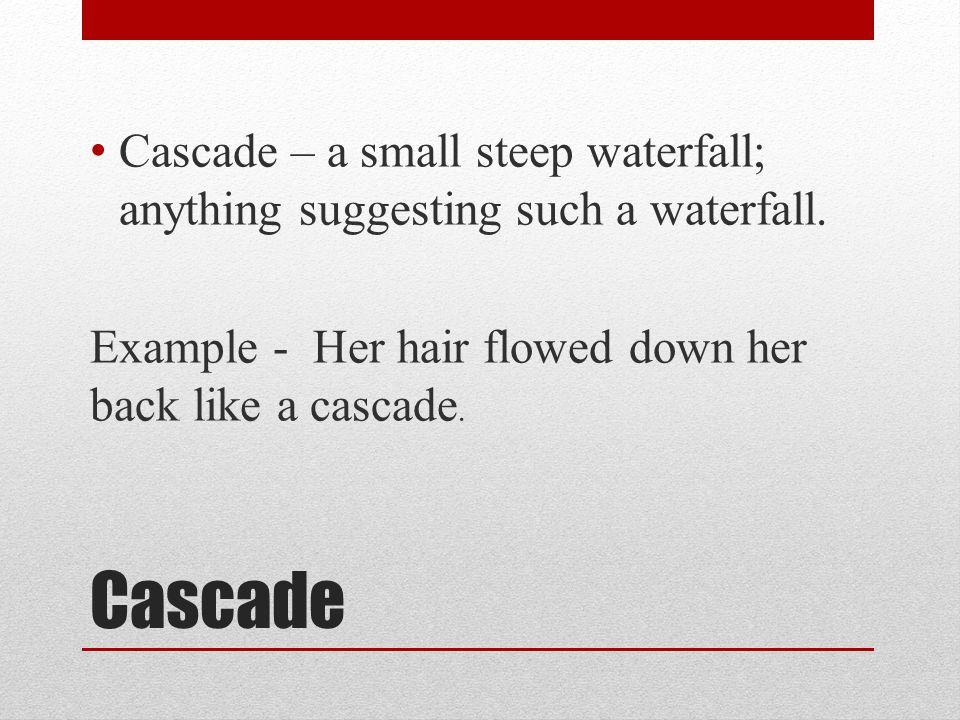 Cascade – a small steep waterfall; anything suggesting such a waterfall.