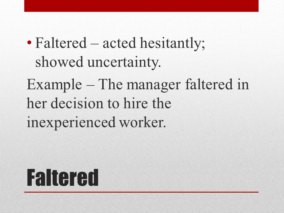 Faltered Faltered – acted hesitantly; showed uncertainty.