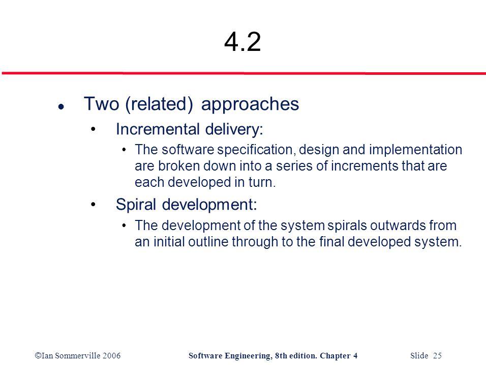 4.2 Two (related) approaches Incremental delivery: Spiral development: