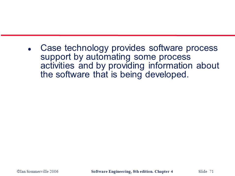 Case technology provides software process support by automating some process activities and by providing information about the software that is being developed.