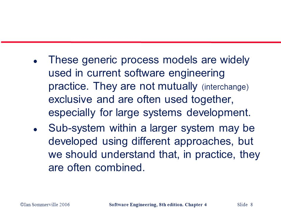 These generic process models are widely used in current software engineering practice. They are not mutually (interchange) exclusive and are often used together, especially for large systems development.
