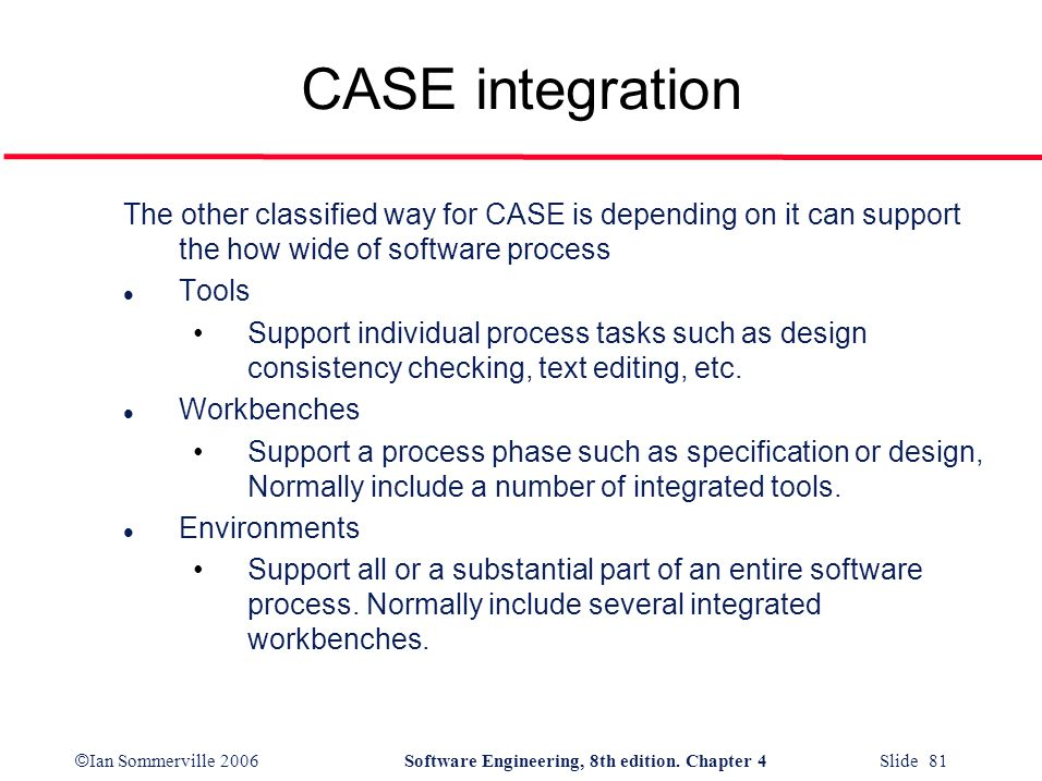 CASE integration The other classified way for CASE is depending on it can support the how wide of software process.