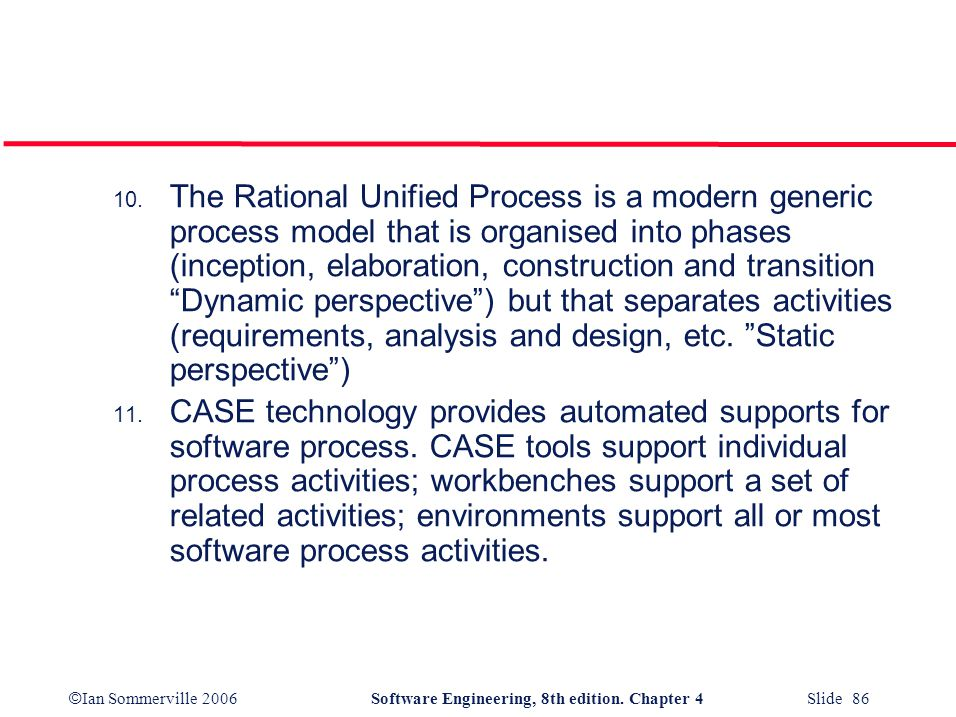 The Rational Unified Process is a modern generic process model that is organised into phases (inception, elaboration, construction and transition Dynamic perspective ) but that separates activities (requirements, analysis and design, etc. Static perspective )