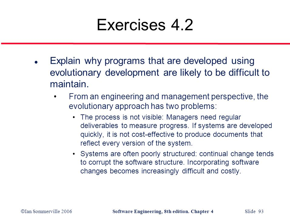 Exercises 4.2 Explain why programs that are developed using evolutionary development are likely to be difficult to maintain.