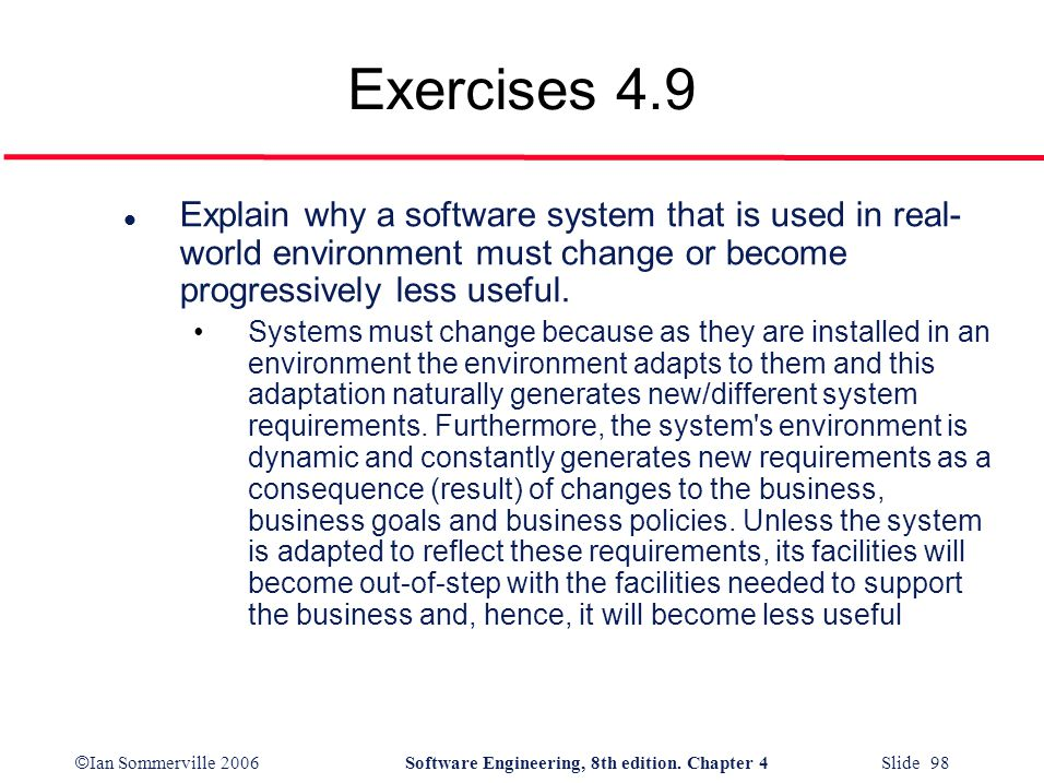 Exercises 4.9 Explain why a software system that is used in real-world environment must change or become progressively less useful.