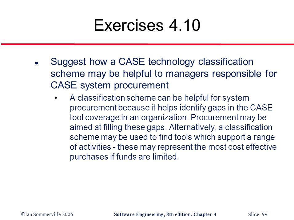 Exercises 4.10 Suggest how a CASE technology classification scheme may be helpful to managers responsible for CASE system procurement.