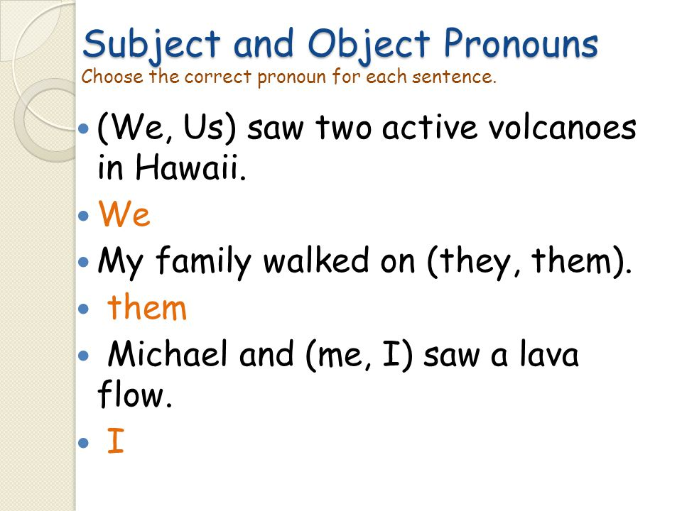 Subject and Object Pronouns Choose the correct pronoun for each sentence.