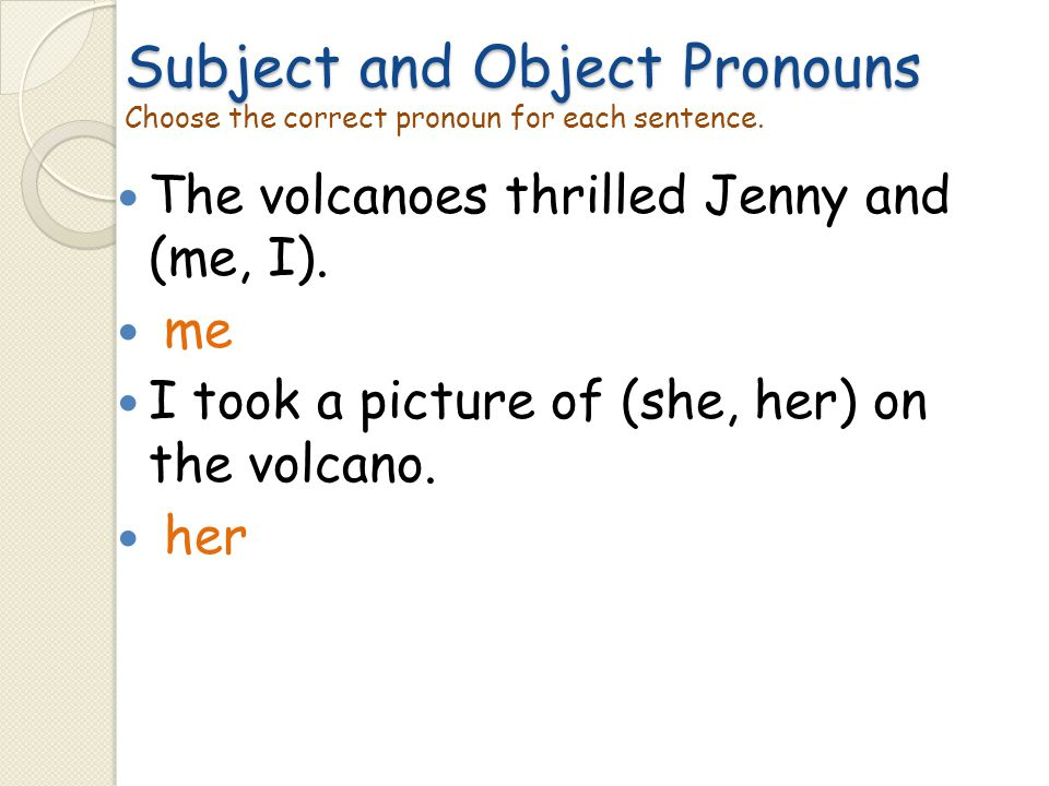 Subject and Object Pronouns Choose the correct pronoun for each sentence.