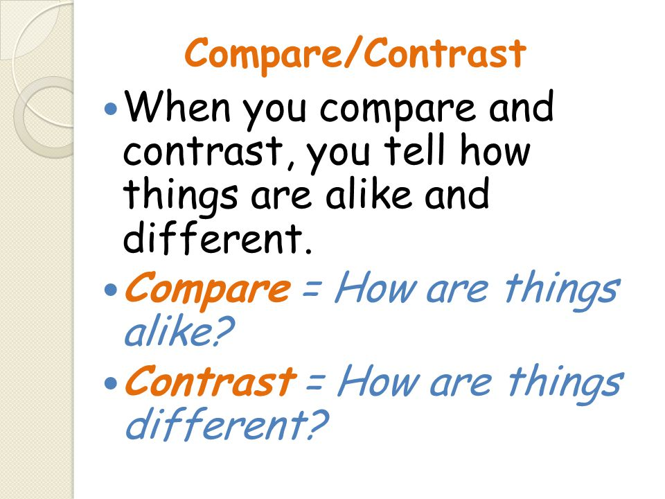 Compare = How are things alike Contrast = How are things different