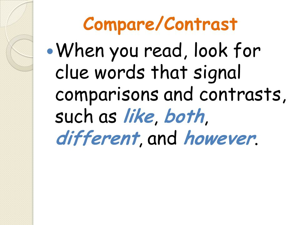 Compare/Contrast When you read, look for clue words that signal comparisons and contrasts, such as like, both, different, and however.