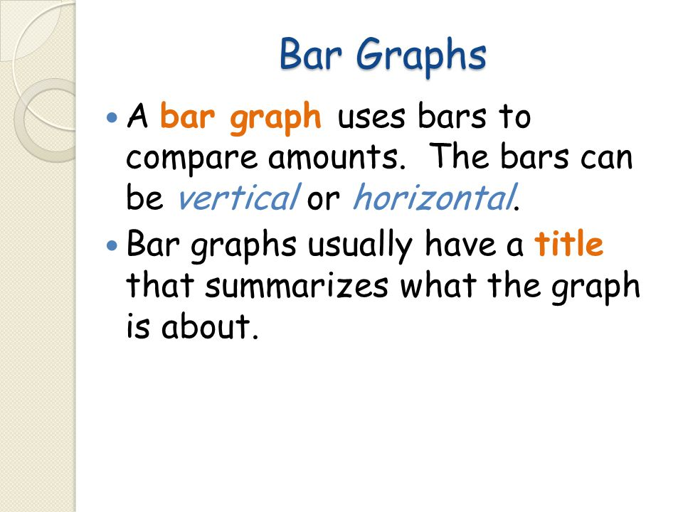 Bar Graphs A bar graph uses bars to compare amounts. The bars can be vertical or horizontal.