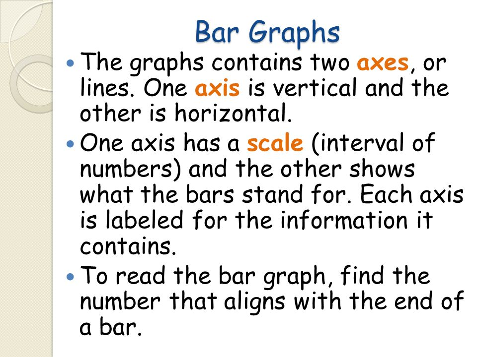 Bar Graphs The graphs contains two axes, or lines. One axis is vertical and the other is horizontal.