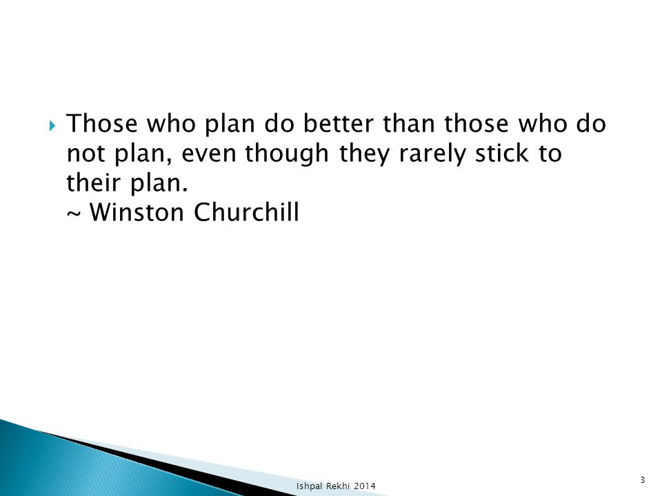 Those who plan do better than those who do not plan, even though they rarely stick to their plan. ~ Winston Churchill