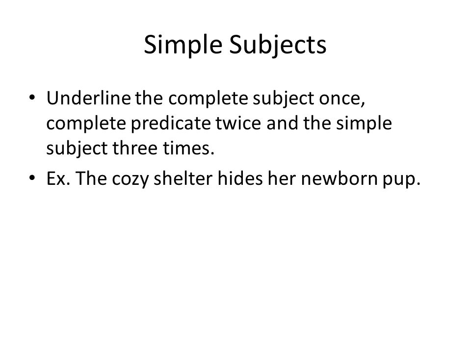 Simple Subjects Underline the complete subject once, complete predicate twice and the simple subject three times.