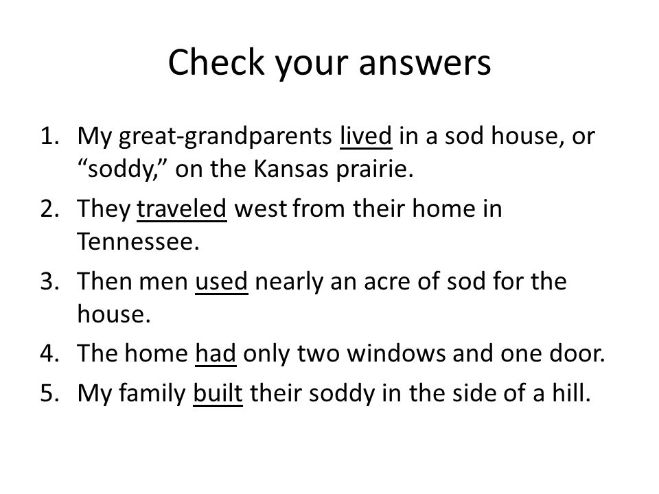 Check your answers My great-grandparents lived in a sod house, or soddy, on the Kansas prairie. They traveled west from their home in Tennessee.