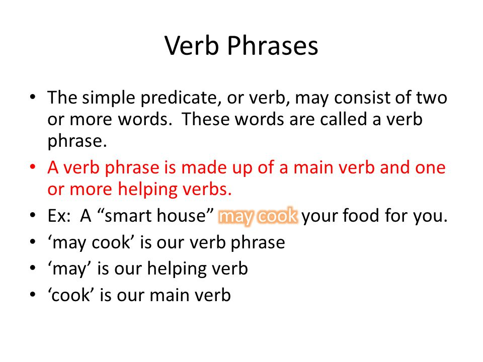 Verb Phrases The simple predicate, or verb, may consist of two or more words. These words are called a verb phrase.
