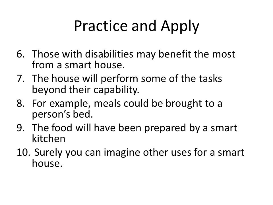 Practice and Apply Those with disabilities may benefit the most from a smart house.