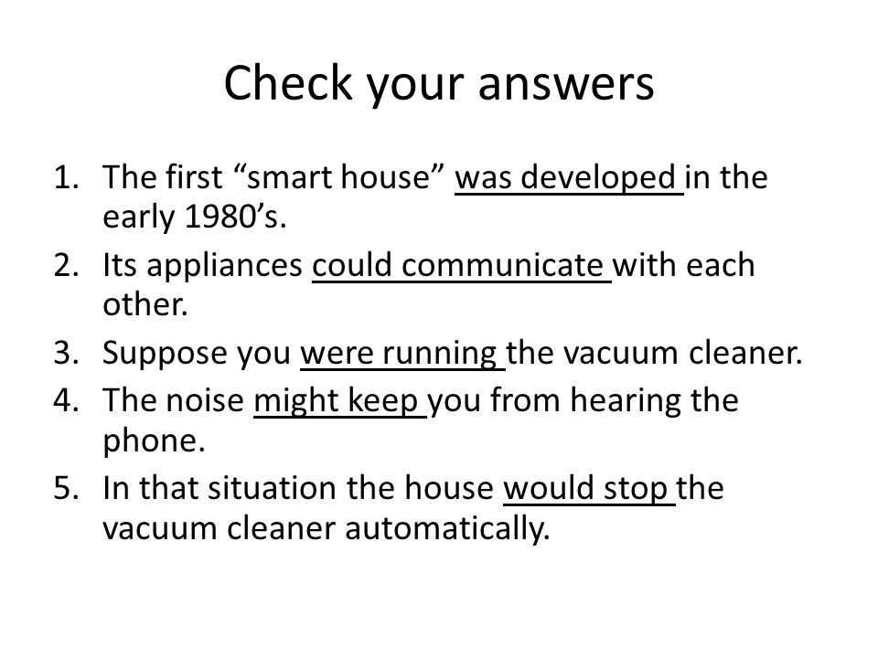 Check your answers The first smart house was developed in the early 1980's. Its appliances could communicate with each other.