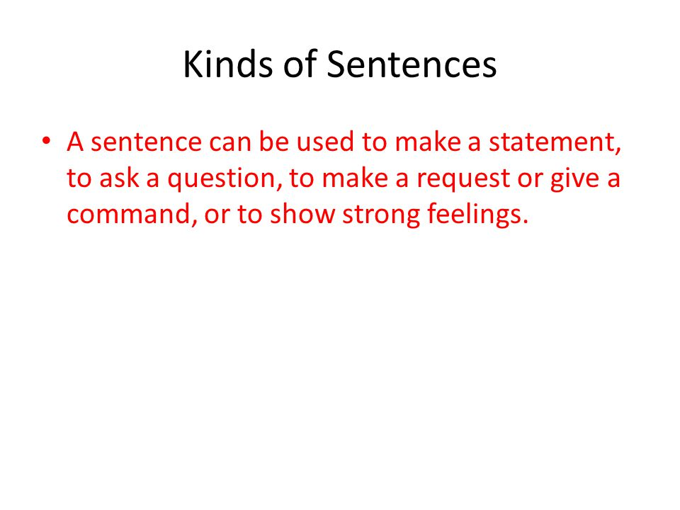 Kinds of Sentences A sentence can be used to make a statement, to ask a question, to make a request or give a command, or to show strong feelings.