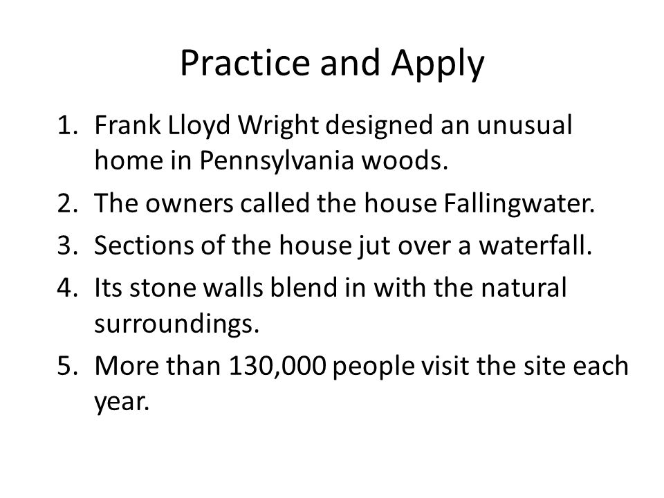 Practice and Apply Frank Lloyd Wright designed an unusual home in Pennsylvania woods. The owners called the house Fallingwater.
