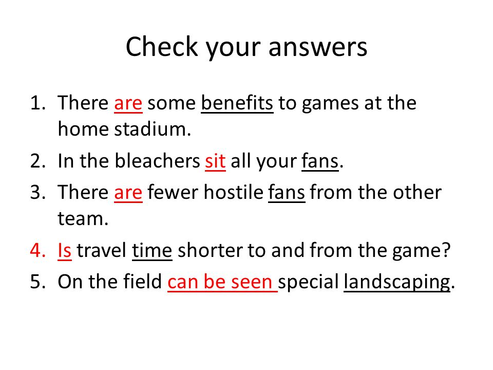 Check your answers There are some benefits to games at the home stadium. In the bleachers sit all your fans.