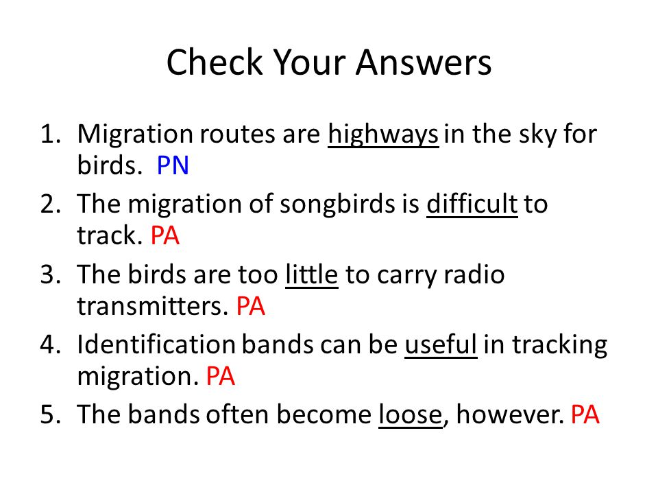 Check Your Answers Migration routes are highways in the sky for birds. PN. The migration of songbirds is difficult to track. PA.