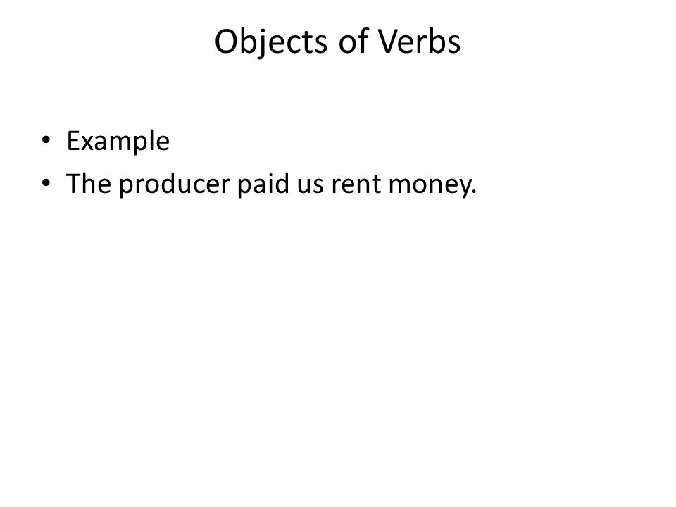 Objects of Verbs Example The producer paid us rent money.