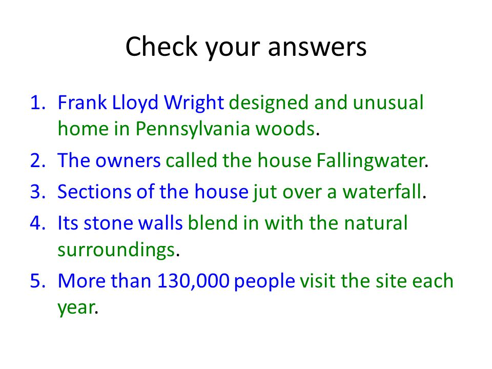 Check your answers Frank Lloyd Wright designed and unusual home in Pennsylvania woods. The owners called the house Fallingwater.