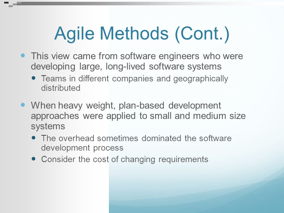 Agile Methods (Cont.) This view came from software engineers who were developing large, long-lived software systems.
