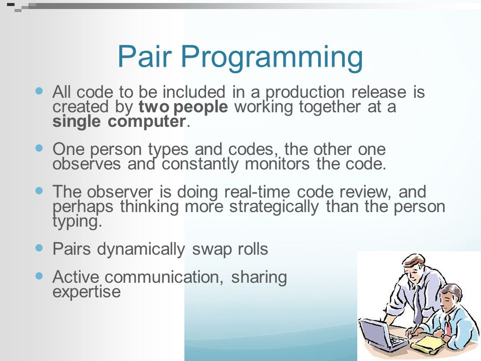 Pair Programming All code to be included in a production release is created by two people working together at a single computer.