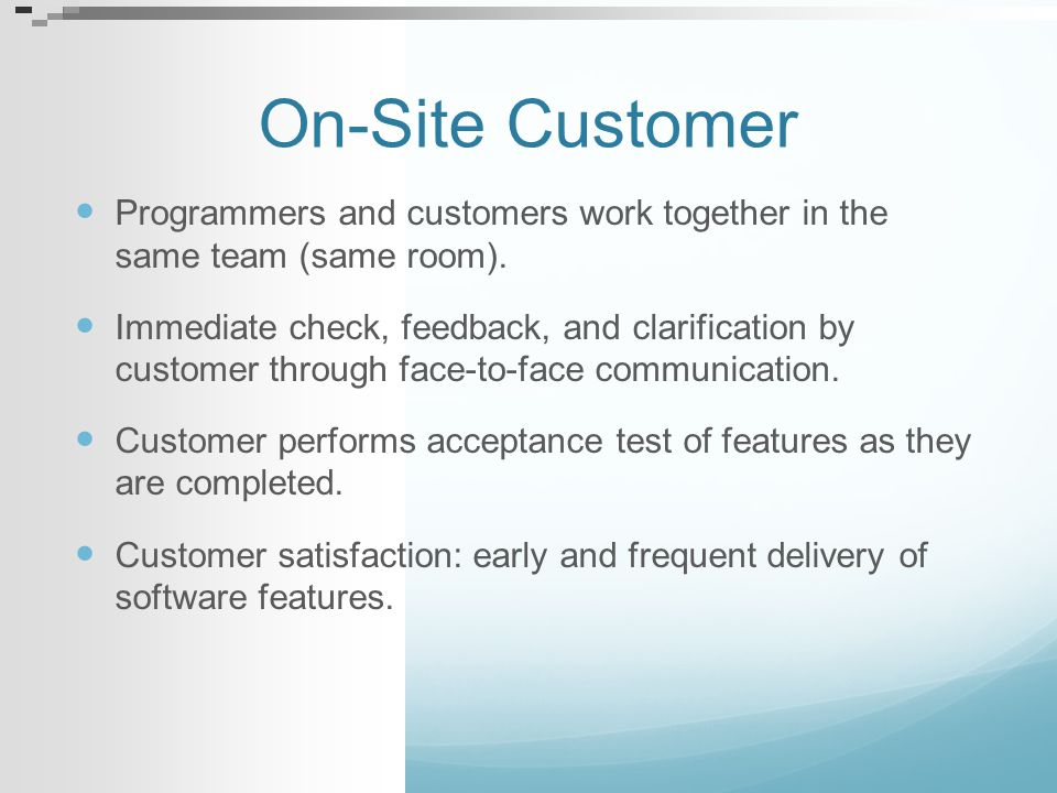 On-Site Customer Programmers and customers work together in the same team (same room).