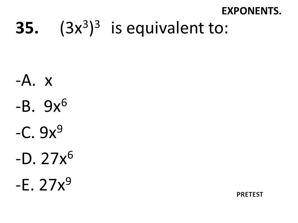 35. (3x3)3 is equivalent to: -A. x -B. 9x6 -C. 9x9 -D. 27x6 -E. 27x9