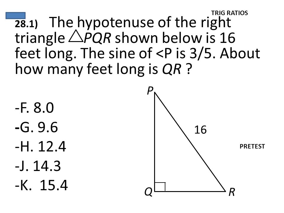 TRIG RATIOS 28.1) The hypotenuse of the right triangle PQR shown below is 16 feet long. The sine of <P is 3/5. About how many feet long is QR