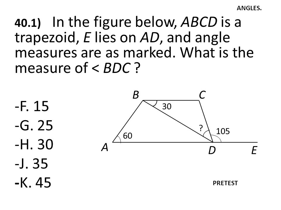 ANGLES. 40.1) In the figure below, ABCD is a trapezoid, E lies on AD, and angle measures are as marked. What is the measure of < BDC