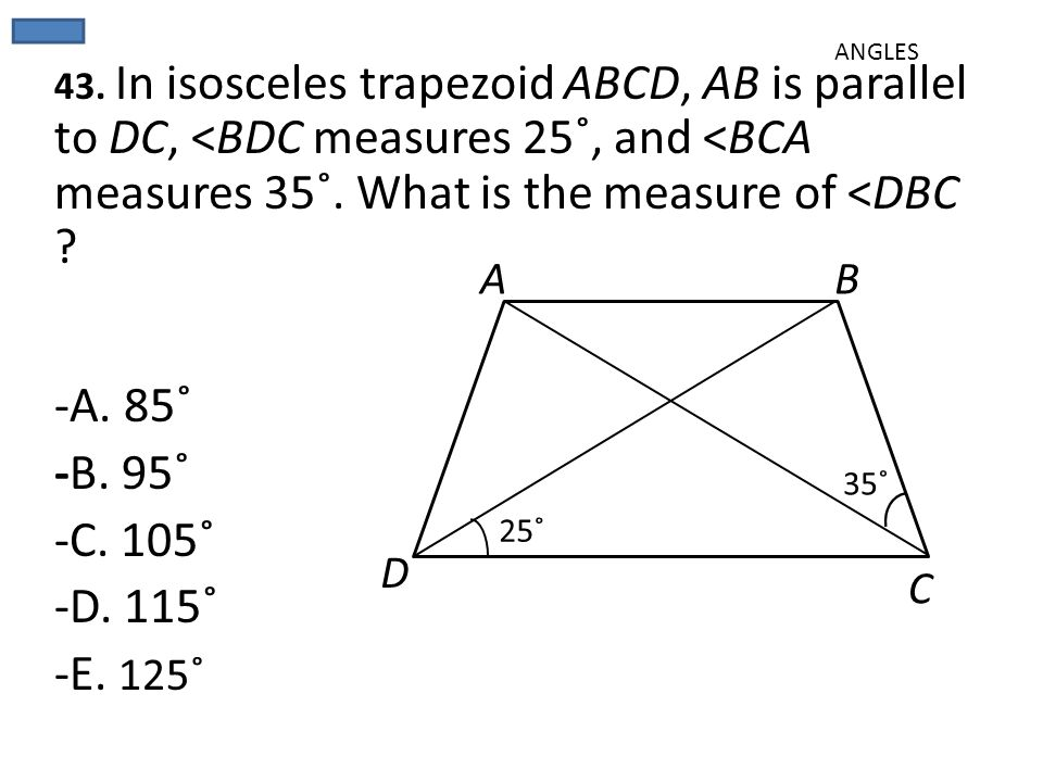 ANGLES 43. In isosceles trapezoid ABCD, AB is parallel to DC, <BDC measures 25˚, and <BCA measures 35˚. What is the measure of <DBC