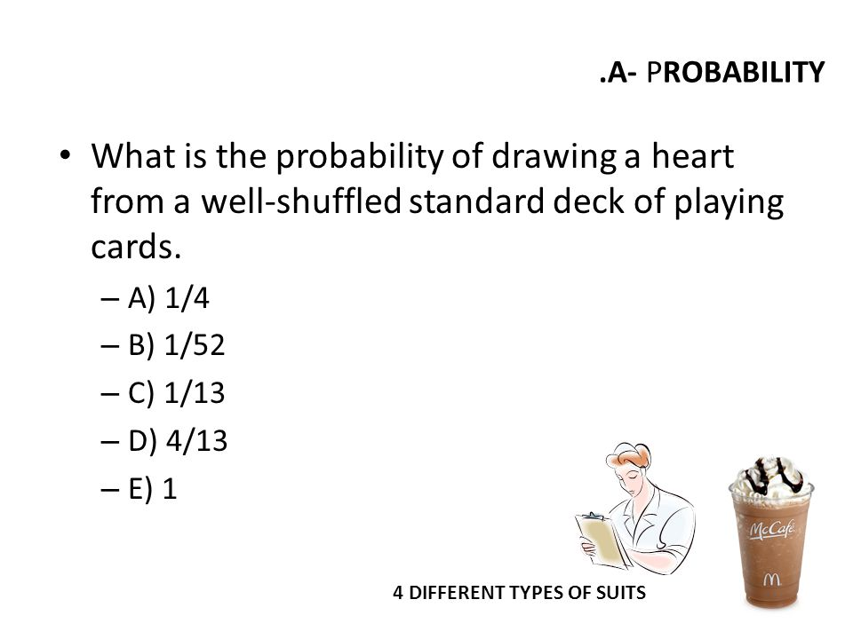 .A- PROBABILITY What is the probability of drawing a heart from a well-shuffled standard deck of playing cards.