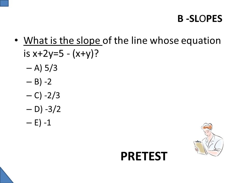 B -SLOPES What is the slope of the line whose equation is x+2y=5 - (x+y) A) 5/3. B) -2. C) -2/3.