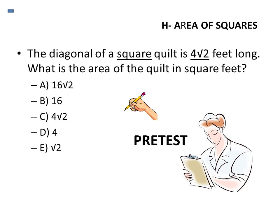 H- AREA OF SQUARES The diagonal of a square quilt is 4√2 feet long. What is the area of the quilt in square feet