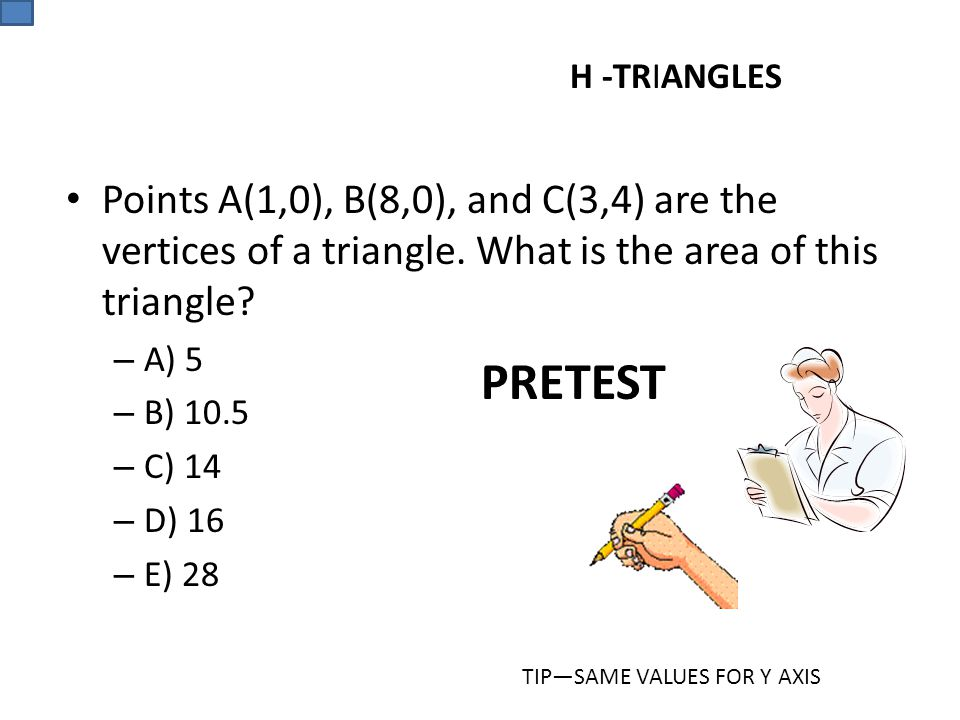 H -TRIANGLES Points A(1,0), B(8,0), and C(3,4) are the vertices of a triangle. What is the area of this triangle