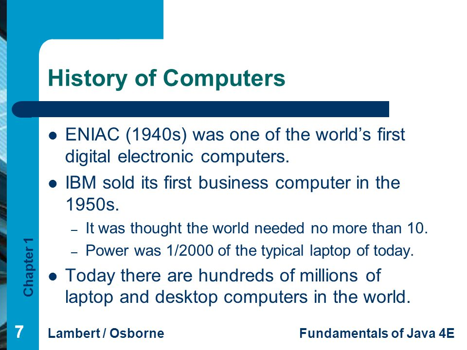 History of Computers ENIAC (1940s) was one of the world's first digital electronic computers. IBM sold its first business computer in the 1950s.