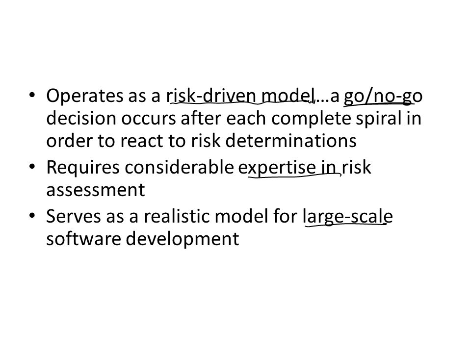Operates as a risk-driven model…a go/no-go decision occurs after each complete spiral in order to react to risk determinations