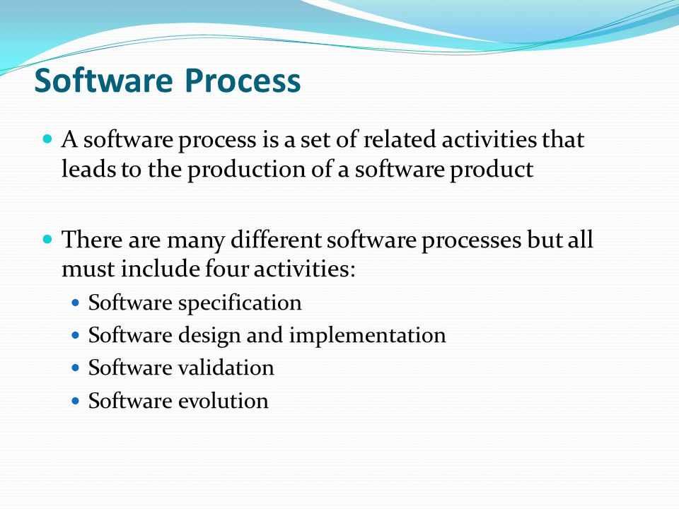 Software Process A software process is a set of related activities that leads to the production of a software product.